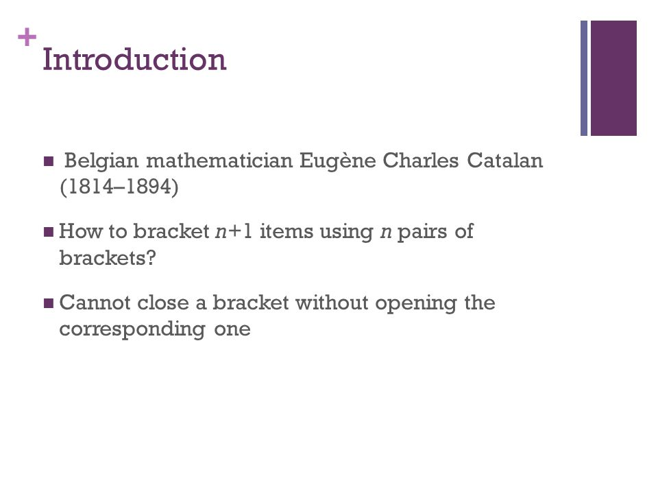 + Introduction Belgian mathematician Eugène Charles Catalan (1814–1894) How to bracket n+1 items using n pairs of brackets.