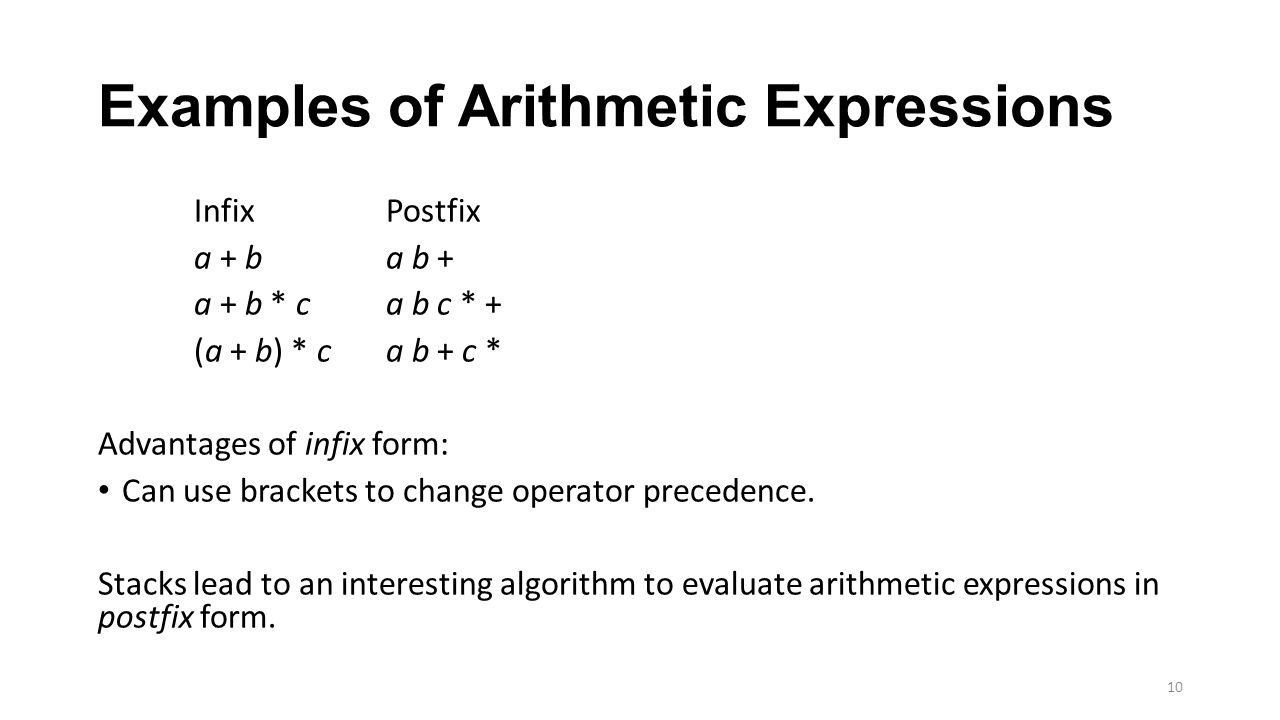 Examples of Arithmetic Expressions InfixPostfix a + ba b + a + b * ca b c * + (a + b) * ca b + c * Advantages of infix form: Can use brackets to chang