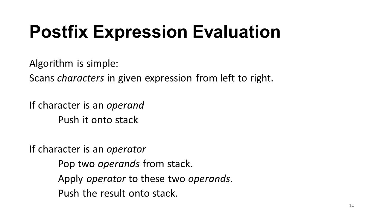 Postfix Expression Evaluation Algorithm is simple: Scans characters in given expression from left to right. If character is an operand Push it onto st