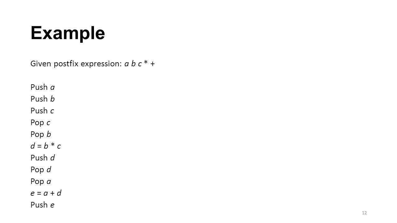 Example Given postfix expression: a b c * + Push a Push b Push c Pop c Pop b d = b * c Push d Pop d Pop a e = a + d Push e 12