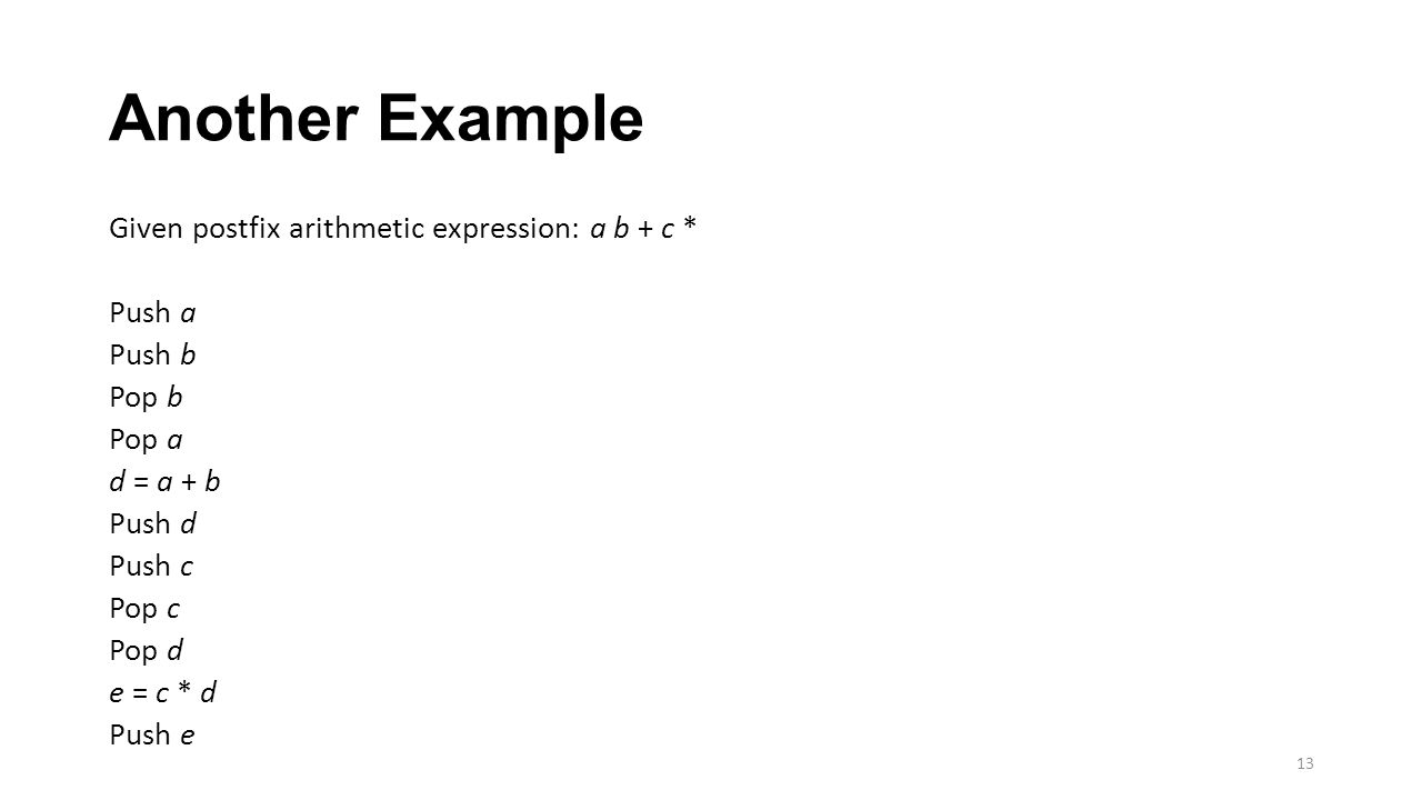 Another Example Given postfix arithmetic expression: a b + c * Push a Push b Pop b Pop a d = a + b Push d Push c Pop c Pop d e = c * d Push e 13