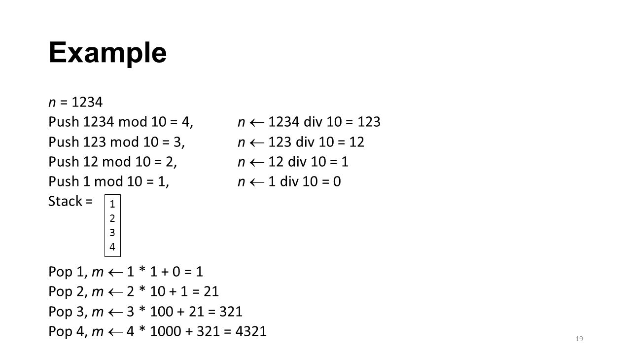 Example n = 1234 Push 1234 mod 10 = 4, n  1234 div 10 = 123 Push 123 mod 10 = 3, n  123 div 10 = 12 Push 12 mod 10 = 2, n  12 div 10 = 1 Push 1 mod