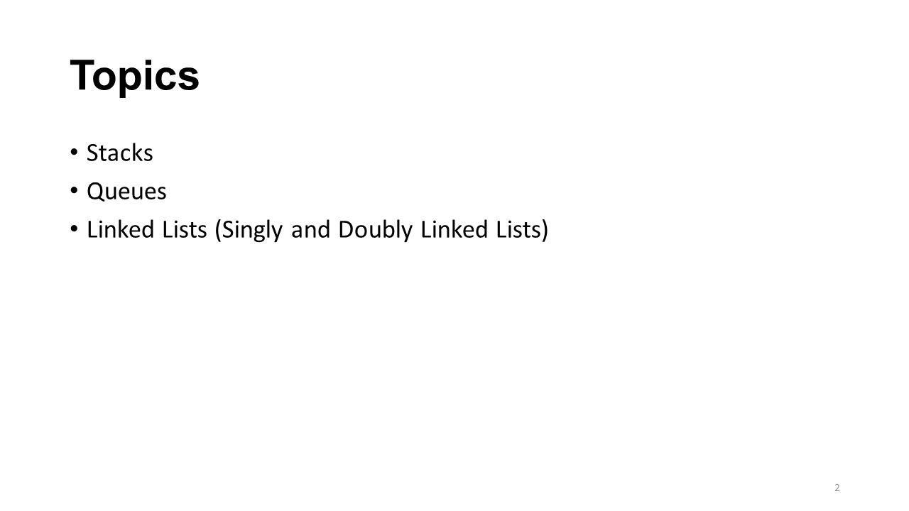 Topics Stacks Queues Linked Lists (Singly and Doubly Linked Lists) 2
