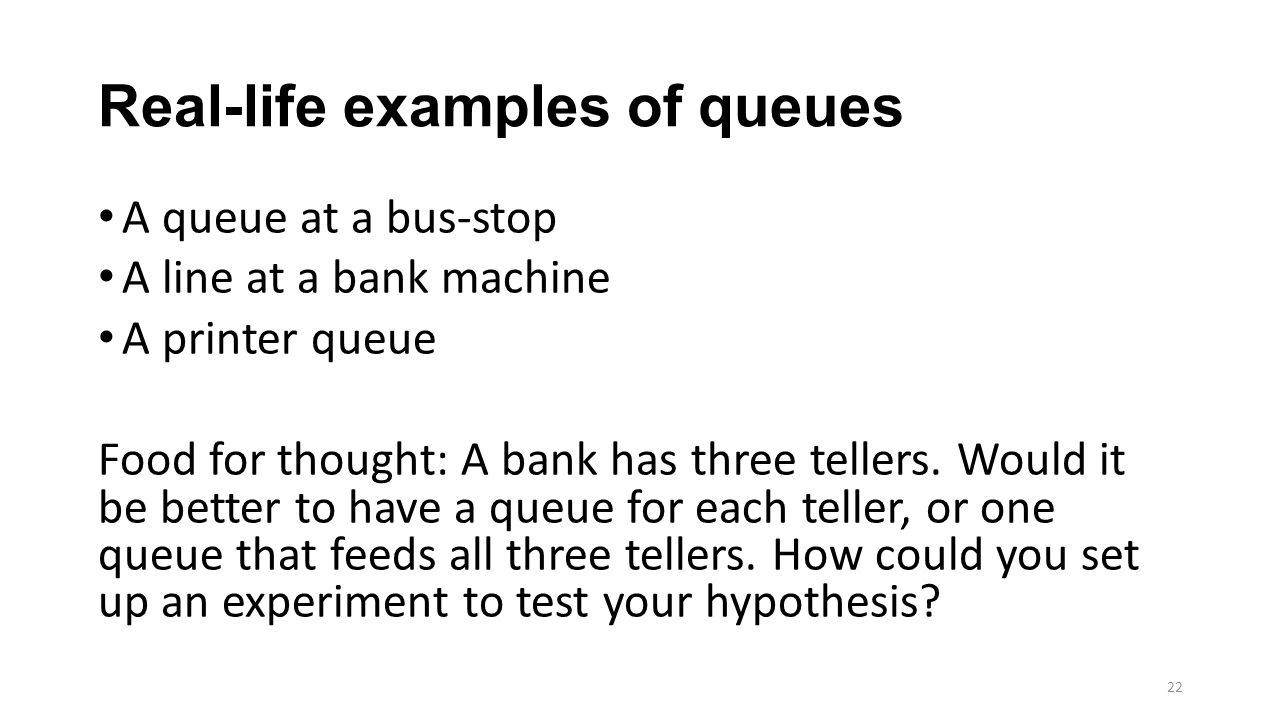 Real-life examples of queues A queue at a bus-stop A line at a bank machine A printer queue Food for thought: A bank has three tellers. Would it be be