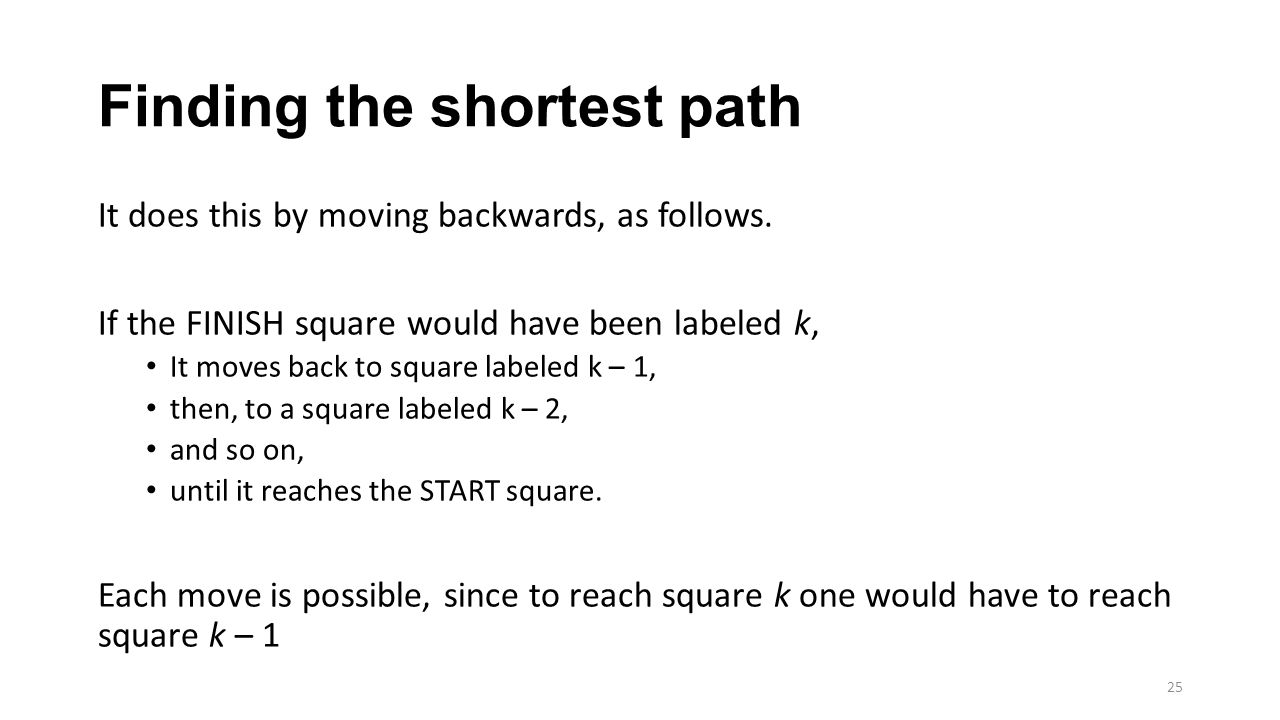 Finding the shortest path It does this by moving backwards, as follows. If the FINISH square would have been labeled k, It moves back to square labele