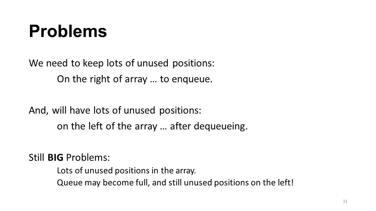 Problems We need to keep lots of unused positions: On the right of array … to enqueue. And, will have lots of unused positions: on the left of the arr