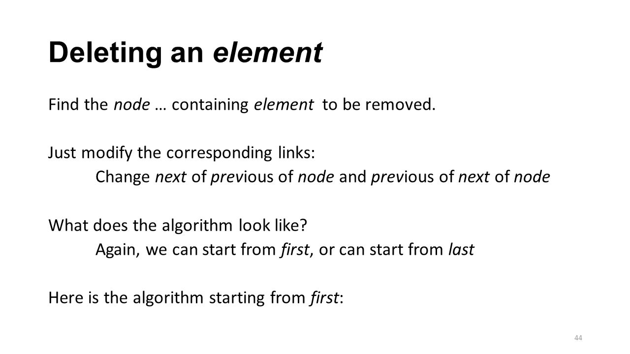 Deleting an element Find the node … containing element to be removed. Just modify the corresponding links: Change next of previous of node and previou