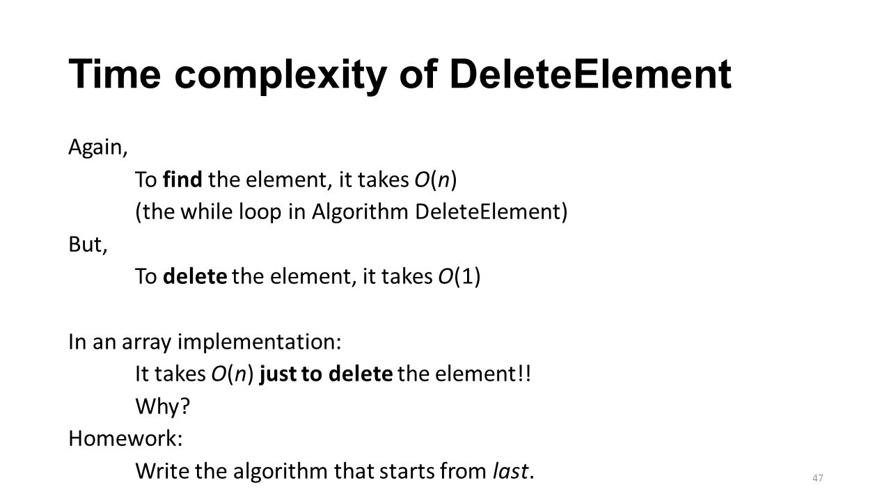 Time complexity of DeleteElement Again, To find the element, it takes O(n) (the while loop in Algorithm DeleteElement) But, To delete the element, it