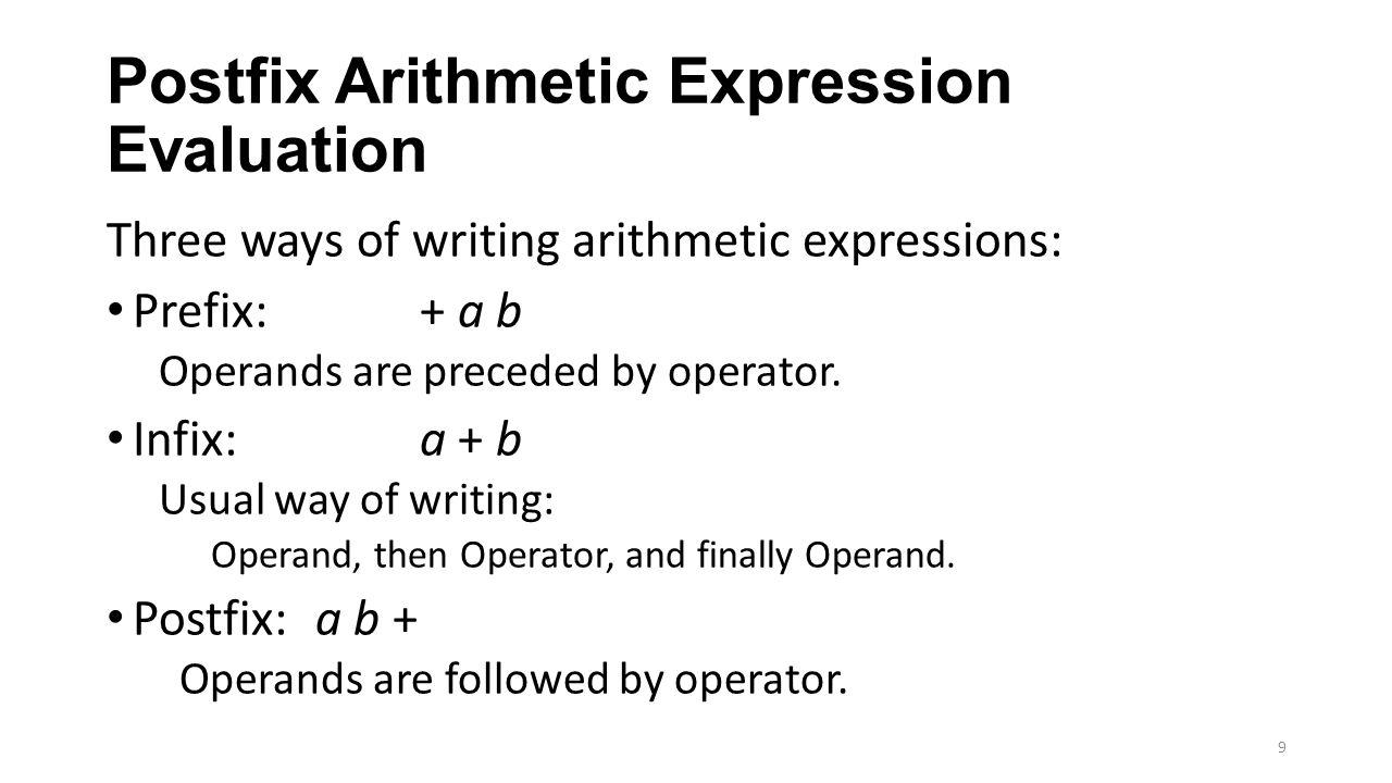 Postfix Arithmetic Expression Evaluation Three ways of writing arithmetic expressions: Prefix: + a b Operands are preceded by operator. Infix: a + b U