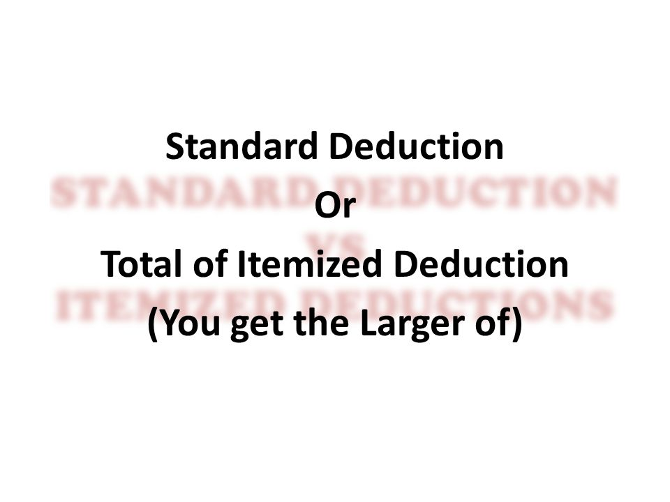 Standard Deduction Or Total of Itemized Deduction (You get the Larger of)