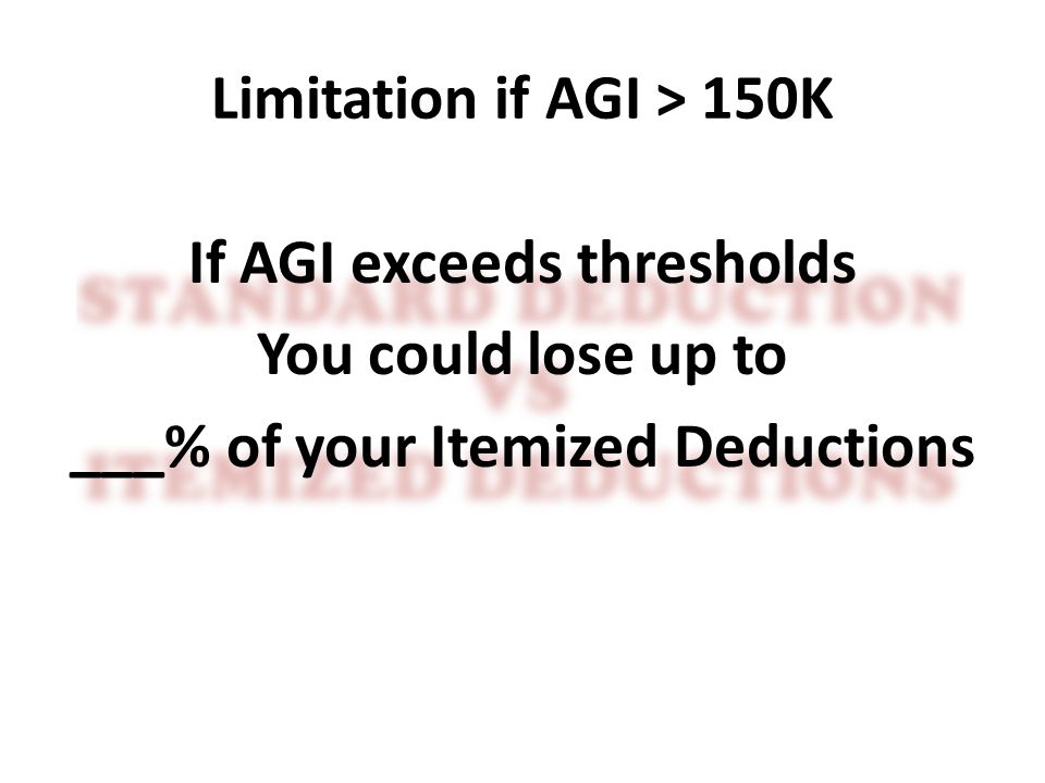 Limitation if AGI > 150K If AGI exceeds thresholds You could lose up to ___% of your Itemized Deductions