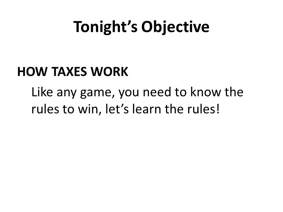 Tonight's Objective HOW TAXES WORK Like any game, you need to know the rules to win, let's learn the rules!