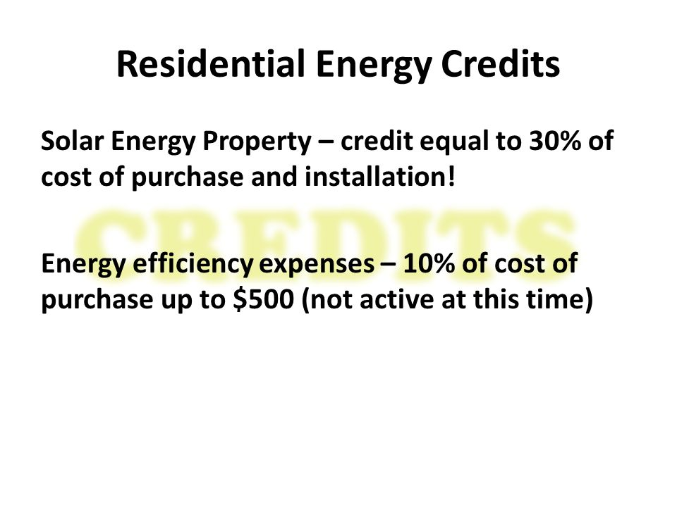 Residential Energy Credits Solar Energy Property – credit equal to 30% of cost of purchase and installation.