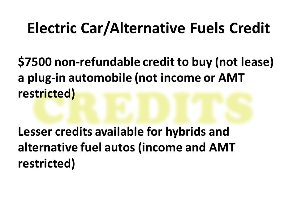Electric Car/Alternative Fuels Credit $7500 non-refundable credit to buy (not lease) a plug-in automobile (not income or AMT restricted) Lesser credits available for hybrids and alternative fuel autos (income and AMT restricted)