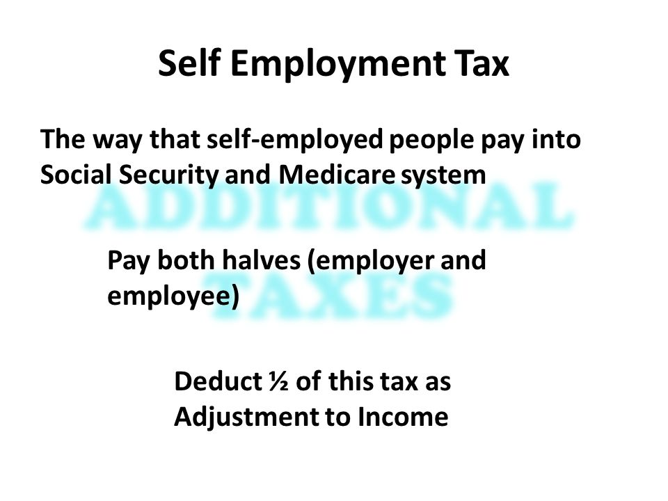 Self Employment Tax The way that self-employed people pay into Social Security and Medicare system Pay both halves (employer and employee) Deduct ½ of this tax as Adjustment to Income
