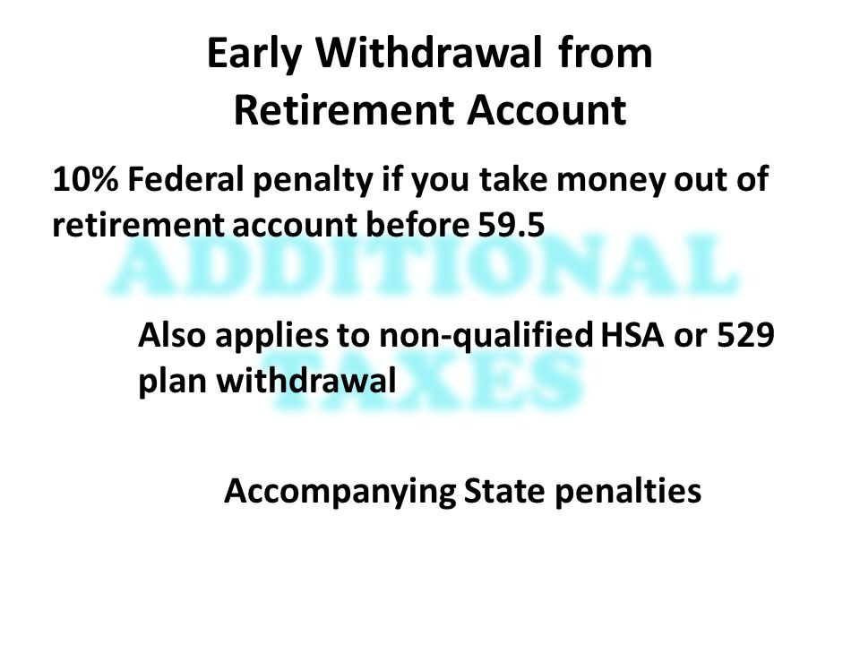 Early Withdrawal from Retirement Account 10% Federal penalty if you take money out of retirement account before 59.5 Also applies to non-qualified HSA or 529 plan withdrawal Accompanying State penalties