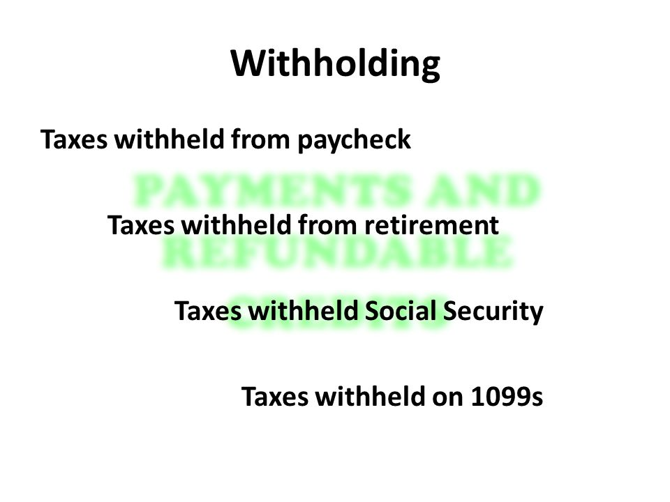 Withholding Taxes withheld from paycheck Taxes withheld from retirement Taxes withheld Social Security Taxes withheld on 1099s