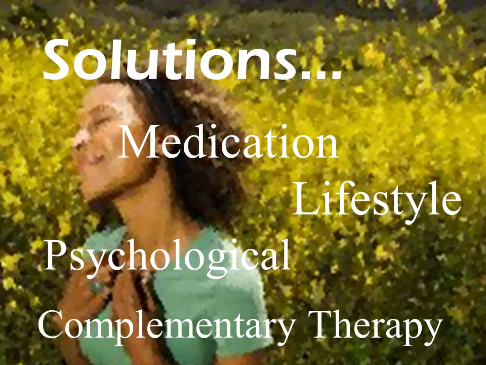 Solutions… Complementary Therapy Lifestyle Medication Psychological