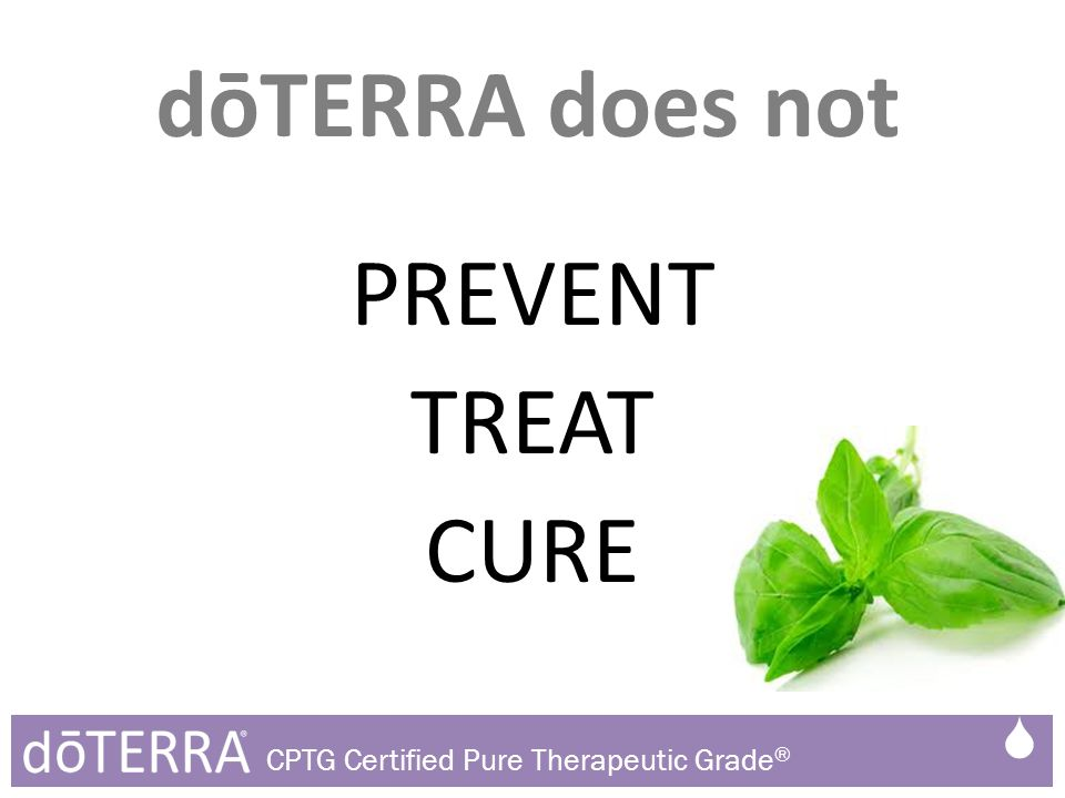 PREVENT TREAT CURE dōTERRA does not  CPTG Certified Pure Therapeutic Grade ®