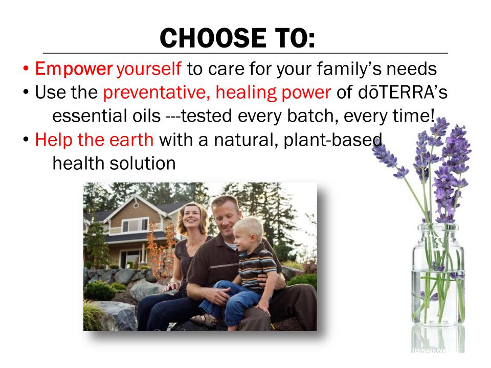 CHOOSE TO: Empower yourself to care for your family's needs Use the preventative, healing power of dōTERRA's essential oils ---tested every batch, eve