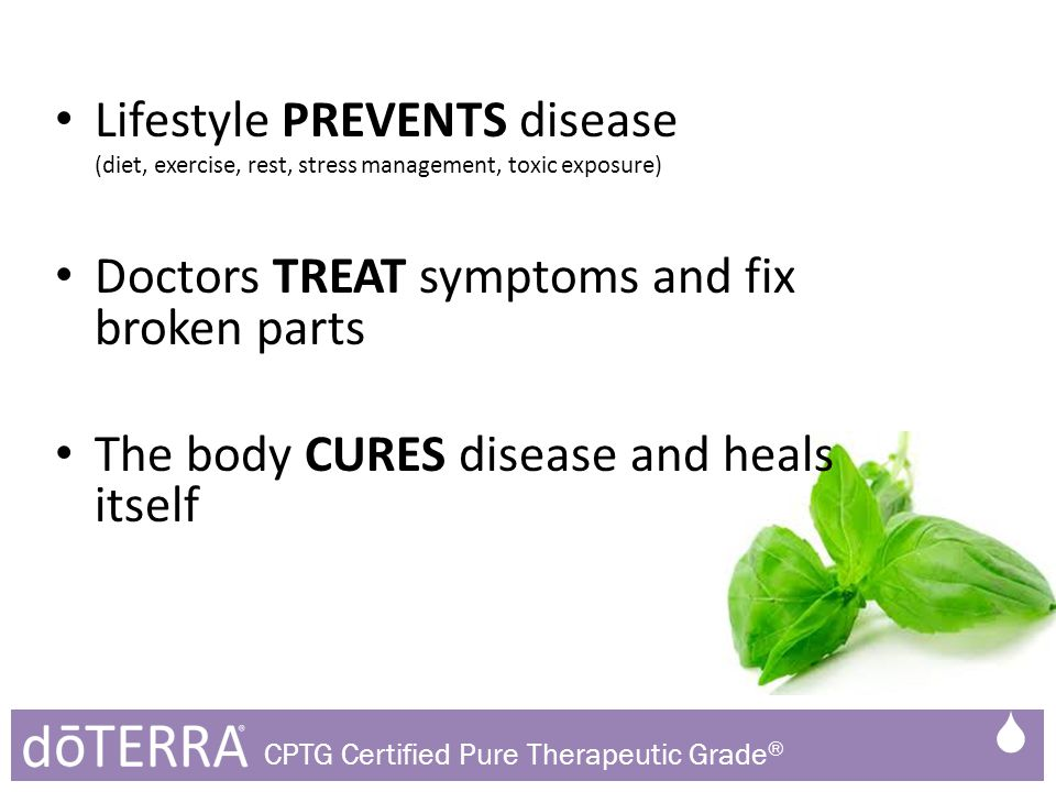 Lifestyle PREVENTS disease (diet, exercise, rest, stress management, toxic exposure) Doctors TREAT symptoms and fix broken parts The body CURES disease and heals itself  CPTG Certified Pure Therapeutic Grade ®