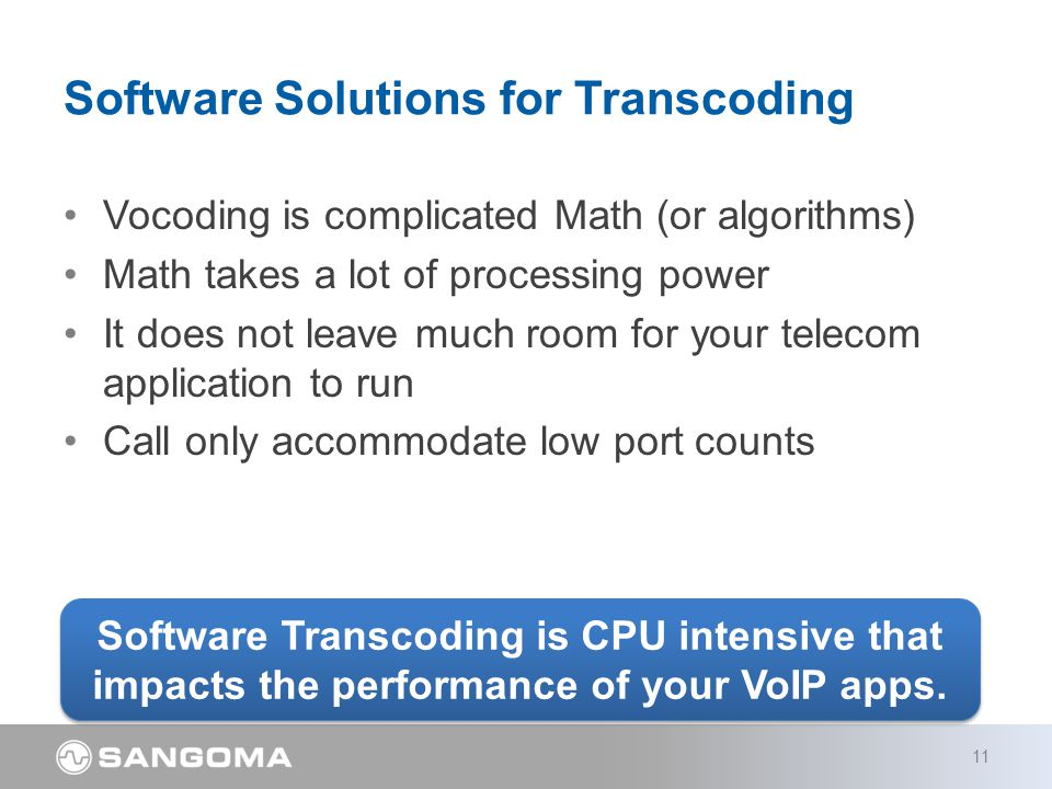 Vocoding is complicated Math (or algorithms) Math takes a lot of processing power It does not leave much room for your telecom application to run Call only accommodate low port counts Software Solutions for Transcoding 11 Software Transcoding is CPU intensive that impacts the performance of your VoIP apps.