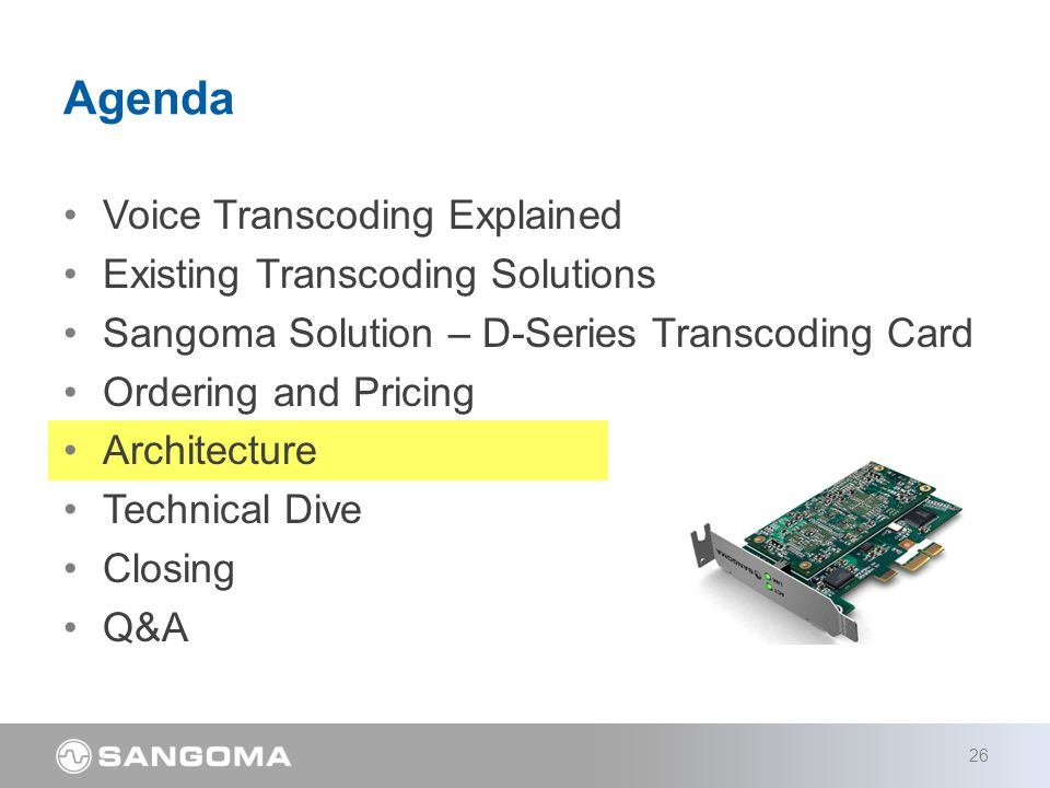Voice Transcoding Explained Existing Transcoding Solutions Sangoma Solution – D-Series Transcoding Card Ordering and Pricing Architecture Technical Dive Closing Q&A Agenda 26