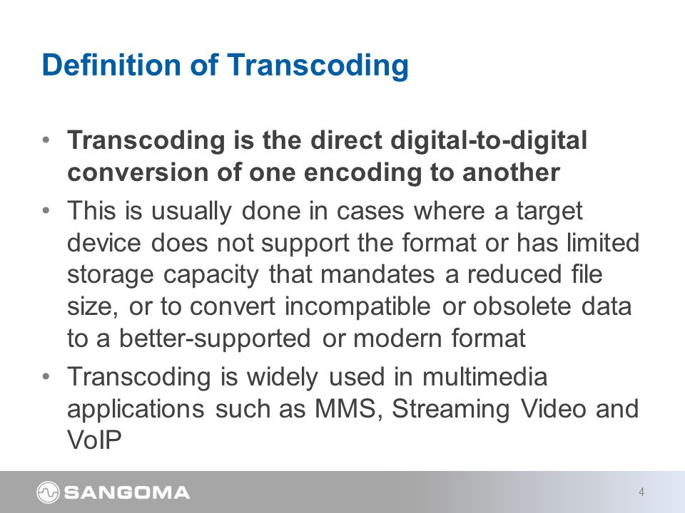 Transcoding is the direct digital-to-digital conversion of one encoding to another This is usually done in cases where a target device does not support the format or has limited storage capacity that mandates a reduced file size, or to convert incompatible or obsolete data to a better-supported or modern format Transcoding is widely used in multimedia applications such as MMS, Streaming Video and VoIP Definition of Transcoding 4