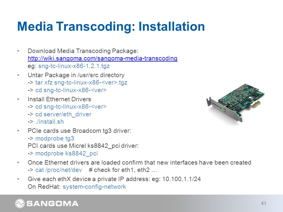 Download Media Transcoding Package: http://wiki.sangoma.com/sangoma-media-transcoding eg: sng-tc-linux-x86-1.2.1.tgz http://wiki.sangoma.com/sangoma-media-transcoding Untar Package in /usr/src directory -> tar xfz sng-tc-linux-x86-.tgz -> cd sng-tc-linux-x86- Install Ethernet Drivers -> cd sng-tc-linux-x86- -> cd server/eth_driver ->./install.sh PCIe cards use Broadcom tg3 driver: -> modprobe tg3 PCI cards use Micrel ks8842_pci driver: -> modprobe ks8842_pci Once Ethernet drivers are loaded confirm that new interfaces have been created -> cat /proc/net/dev # check for eth1, eth2 … Give each ethX device a private IP address: eg: 10.100.1.1/24 On RedHat: system-config-network Media Transcoding: Installation 41