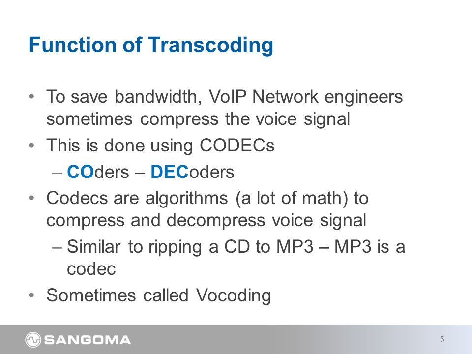 To save bandwidth, VoIP Network engineers sometimes compress the voice signal This is done using CODECs –COders – DECoders Codecs are algorithms (a lot of math) to compress and decompress voice signal –Similar to ripping a CD to MP3 – MP3 is a codec Sometimes called Vocoding Function of Transcoding 5