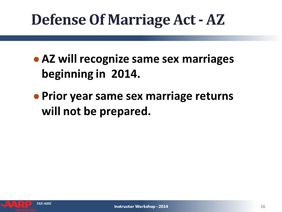TAX-AIDE Defense Of Marriage Act - AZ ● AZ will recognize same sex marriages beginning in 2014.