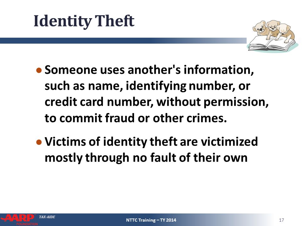 TAX-AIDE Identity Theft ● Someone uses another s information, such as name, identifying number, or credit card number, without permission, to commit fraud or other crimes.