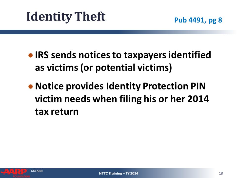 TAX-AIDE Identity Theft ● IRS sends notices to taxpayers identified as victims (or potential victims) ● Notice provides Identity Protection PIN victim needs when filing his or her 2014 tax return NTTC Training – TY 201418 Pub 4491, pg 8