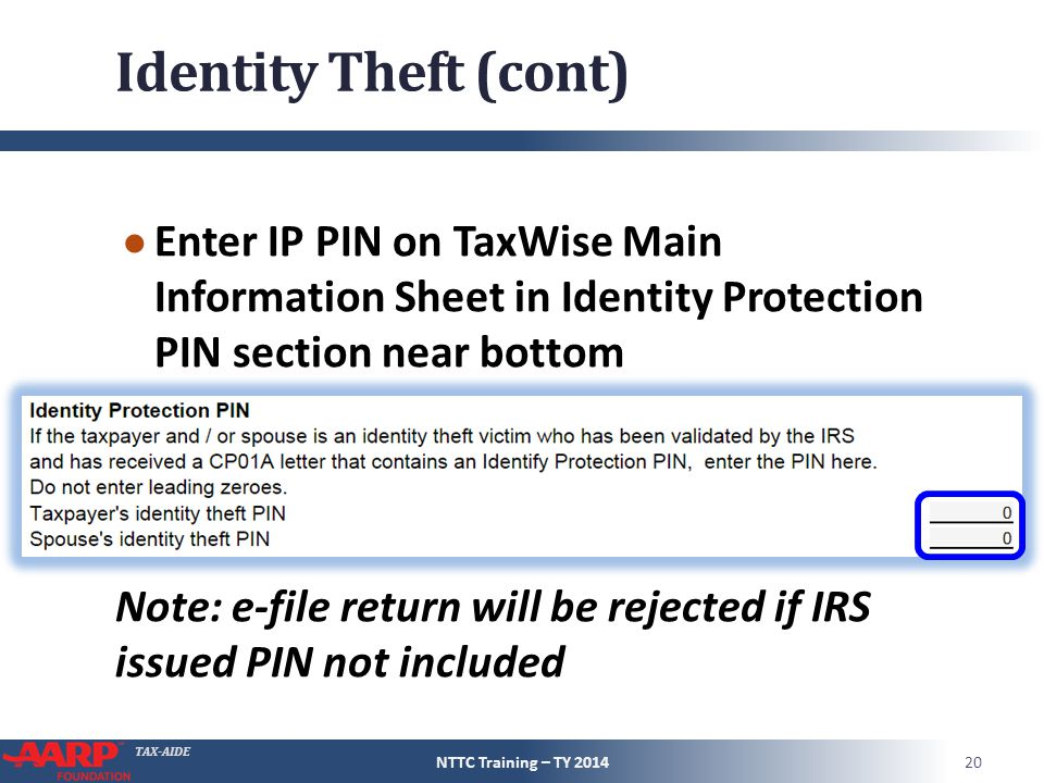 TAX-AIDE Identity Theft (cont) ● Enter IP PIN on TaxWise Main Information Sheet in Identity Protection PIN section near bottom Note: e-file return will be rejected if IRS issued PIN not included NTTC Training – TY 201420