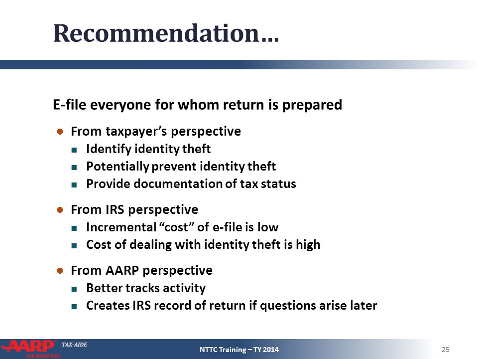 TAX-AIDE Recommendation… E-file everyone for whom return is prepared ● From taxpayer's perspective Identify identity theft Potentially prevent identity theft Provide documentation of tax status ● From IRS perspective Incremental cost of e-file is low Cost of dealing with identity theft is high ● From AARP perspective Better tracks activity Creates IRS record of return if questions arise later NTTC Training – TY 201425