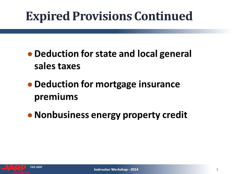 TAX-AIDE Expired Provisions Continued ● Deduction for state and local general sales taxes ● Deduction for mortgage insurance premiums ● Nonbusiness energy property credit Instructor Workshop - 20143