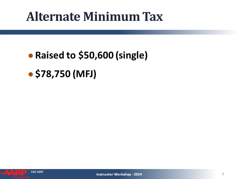 TAX-AIDE Alternate Minimum Tax ● Raised to $50,600 (single) ● $78,750 (MFJ) Instructor Workshop - 20147