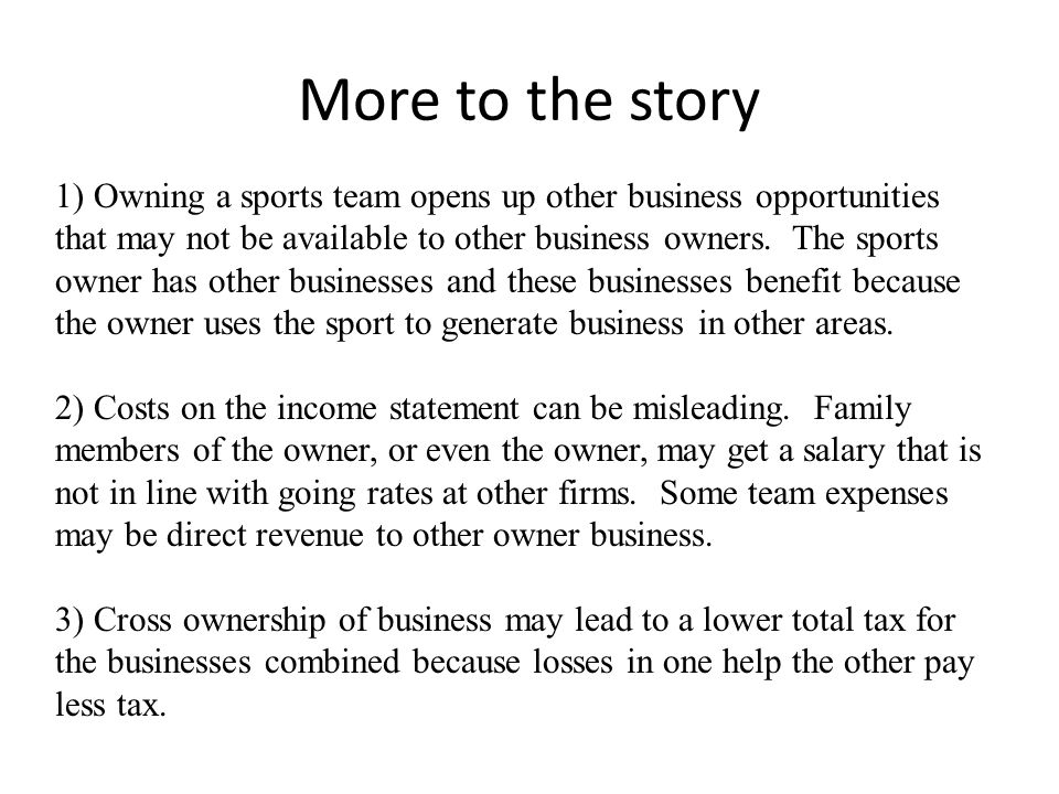 More to the story 1) Owning a sports team opens up other business opportunities that may not be available to other business owners.