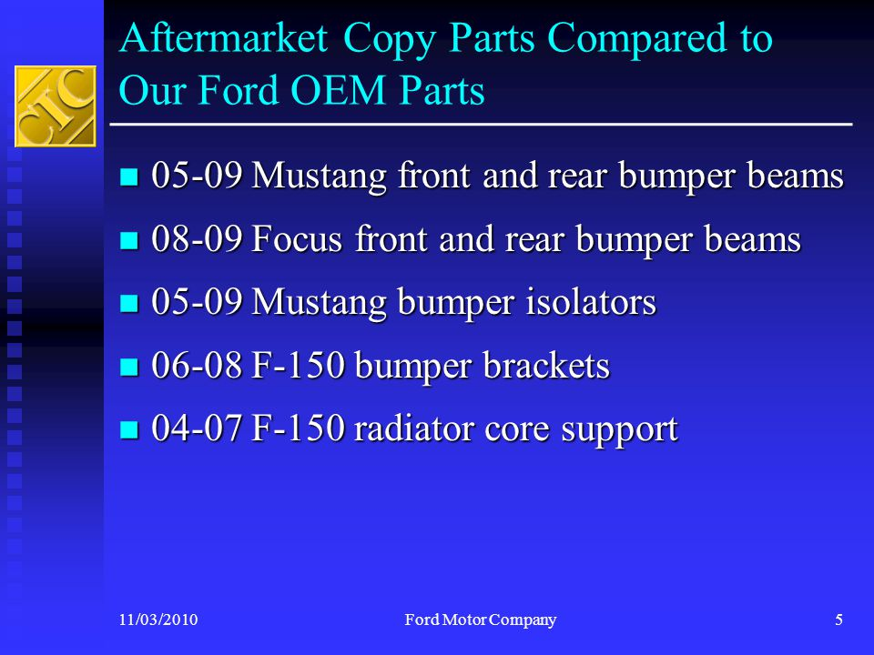 Previous Ford Test Findings 11/03/2010Ford Motor Company6 Ford launched our own investigation of selected aftermarket copy structural parts At the July CIC meeting, Ford showed how poorly constructed these aftermarket copy parts were Ford shared results that describe in detail the differences between like, kind and quality of the tested OEM and aftermarket copy parts Ford found tested aftermarket copy parts were inferior and could compromise a vehicle's performance and occupant safety in a crash Ford's analysis raised red flags about aftermarket copy collision parts
