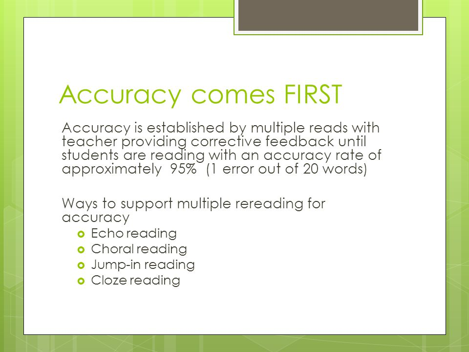 Accuracy comes FIRST Accuracy is established by multiple reads with teacher providing corrective feedback until students are reading with an accuracy rate of approximately 95% (1 error out of 20 words) Ways to support multiple rereading for accuracy  Echo reading  Choral reading  Jump-in reading  Cloze reading