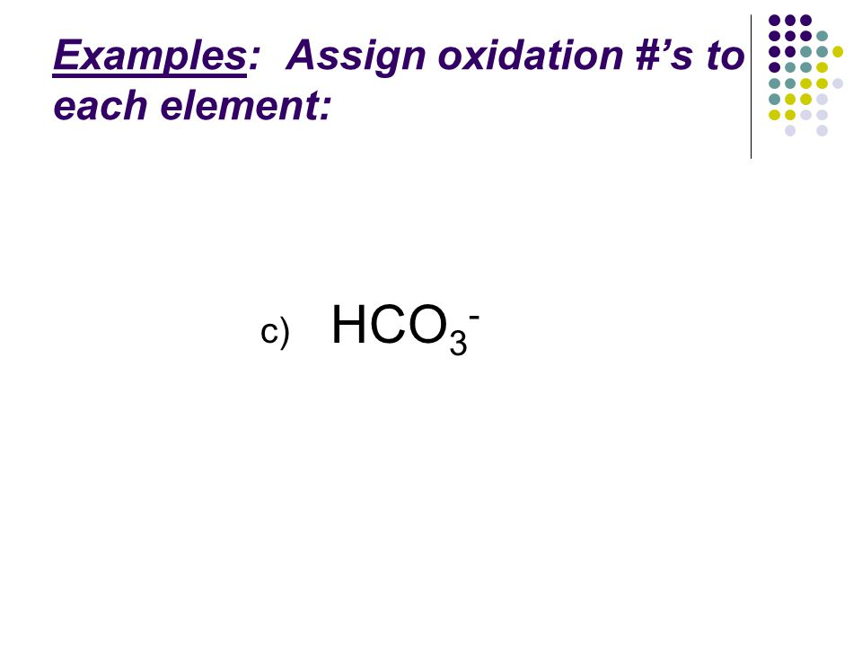Examples: Assign oxidation #'s to each element: c) HCO 3 -