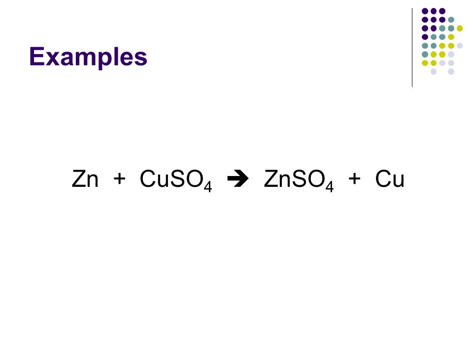 Examples Zn + CuSO 4  ZnSO 4 + Cu