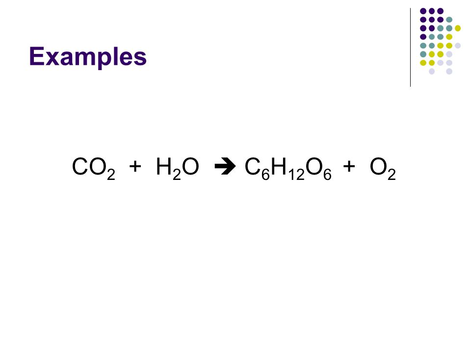 Examples CO 2 + H 2 O  C 6 H 12 O 6 + O 2