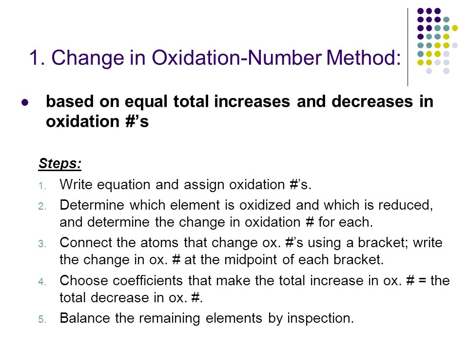 1. Change in Oxidation-Number Method: based on equal total increases and decreases in oxidation #'s Steps: 1. Write equation and assign oxidation #'s.