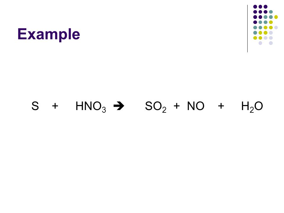 Example S + HNO 3  SO 2 + NO + H 2 O