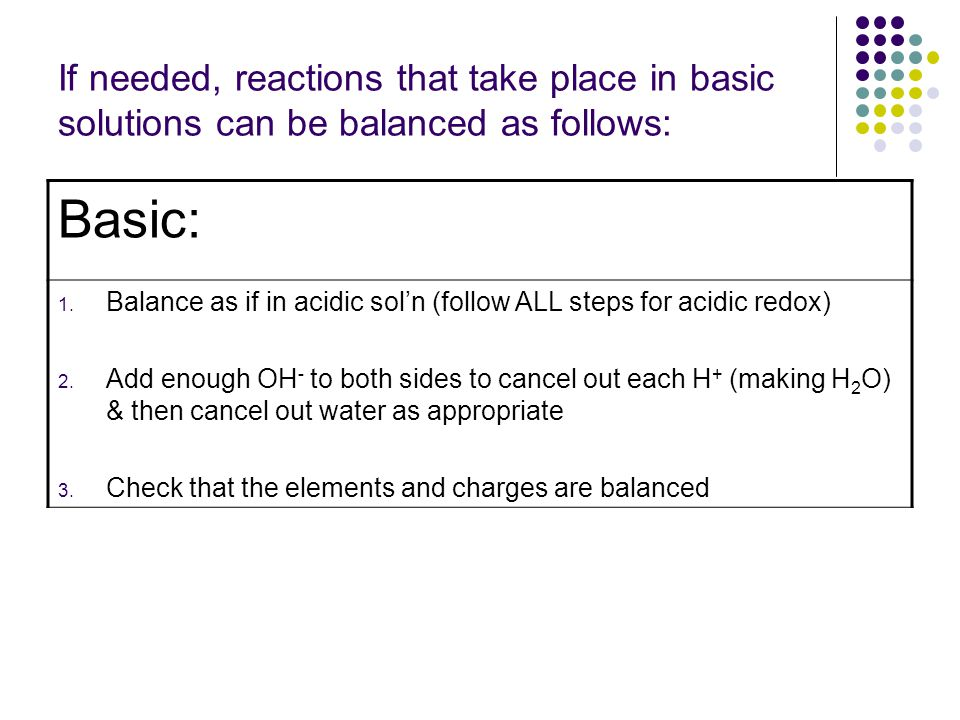 If needed, reactions that take place in basic solutions can be balanced as follows: Basic: 1.