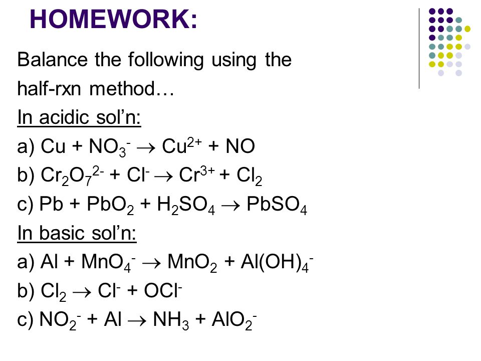 HOMEWORK: Balance the following using the half-rxn method… In acidic sol'n: a) Cu + NO 3 -  Cu 2+ + NO b) Cr 2 O Cl -  Cr 3+ + Cl 2 c) Pb + PbO 2 + H 2 SO 4  PbSO 4 In basic sol'n: a) Al + MnO 4 -  MnO 2 + Al(OH) 4 - b) Cl 2  Cl - + OCl - c) NO Al  NH 3 + AlO 2 -