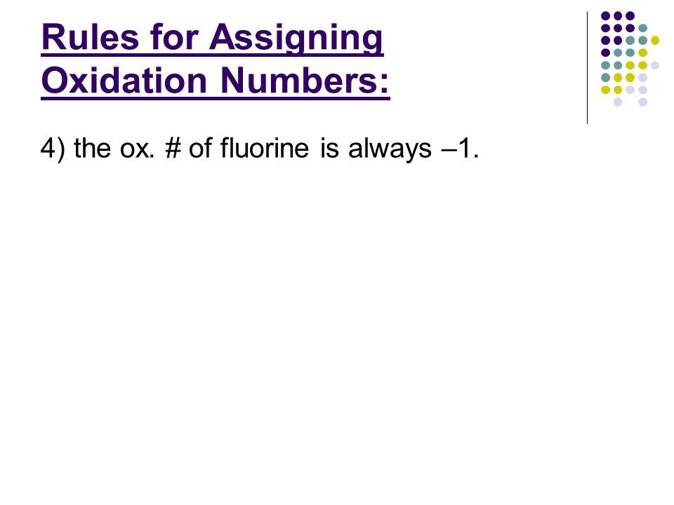 Rules for Assigning Oxidation Numbers: 4) the ox. # of fluorine is always –1.