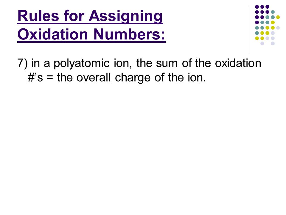 Rules for Assigning Oxidation Numbers: **use these rules to assign oxidation #'s; assign known #'s first, then fill in the #'s for the remaining elements: