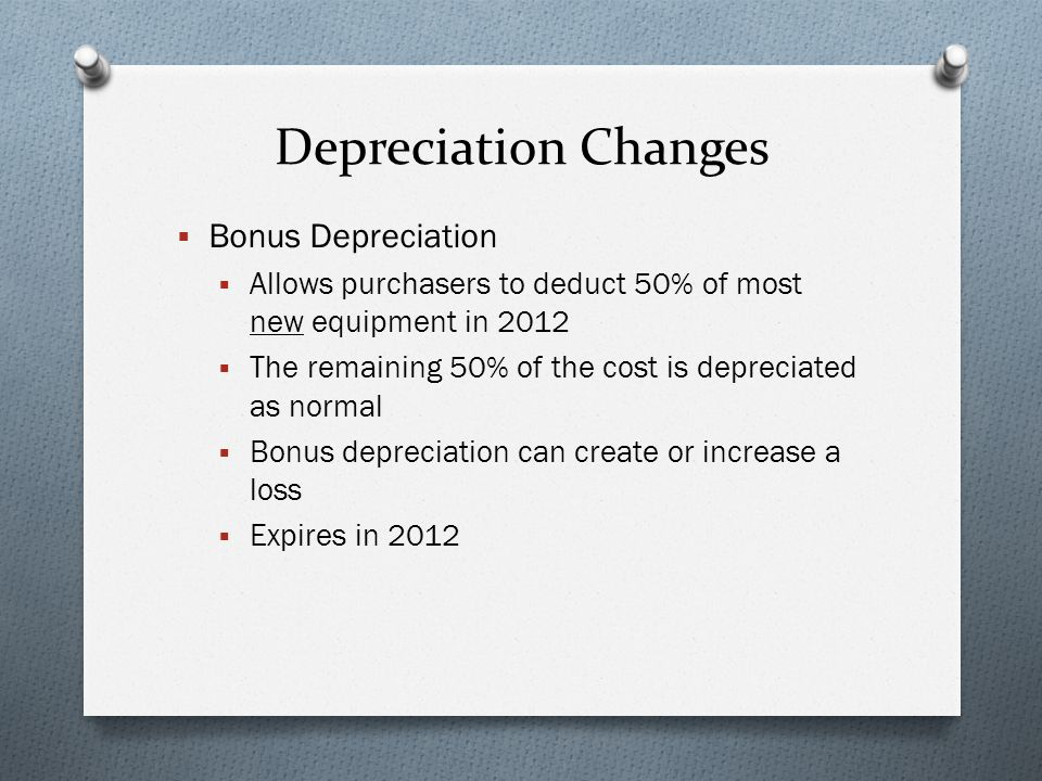 Depreciation Changes  Bonus Depreciation  Allows purchasers to deduct 50% of most new equipment in 2012  The remaining 50% of the cost is depreciated as normal  Bonus depreciation can create or increase a loss  Expires in 2012